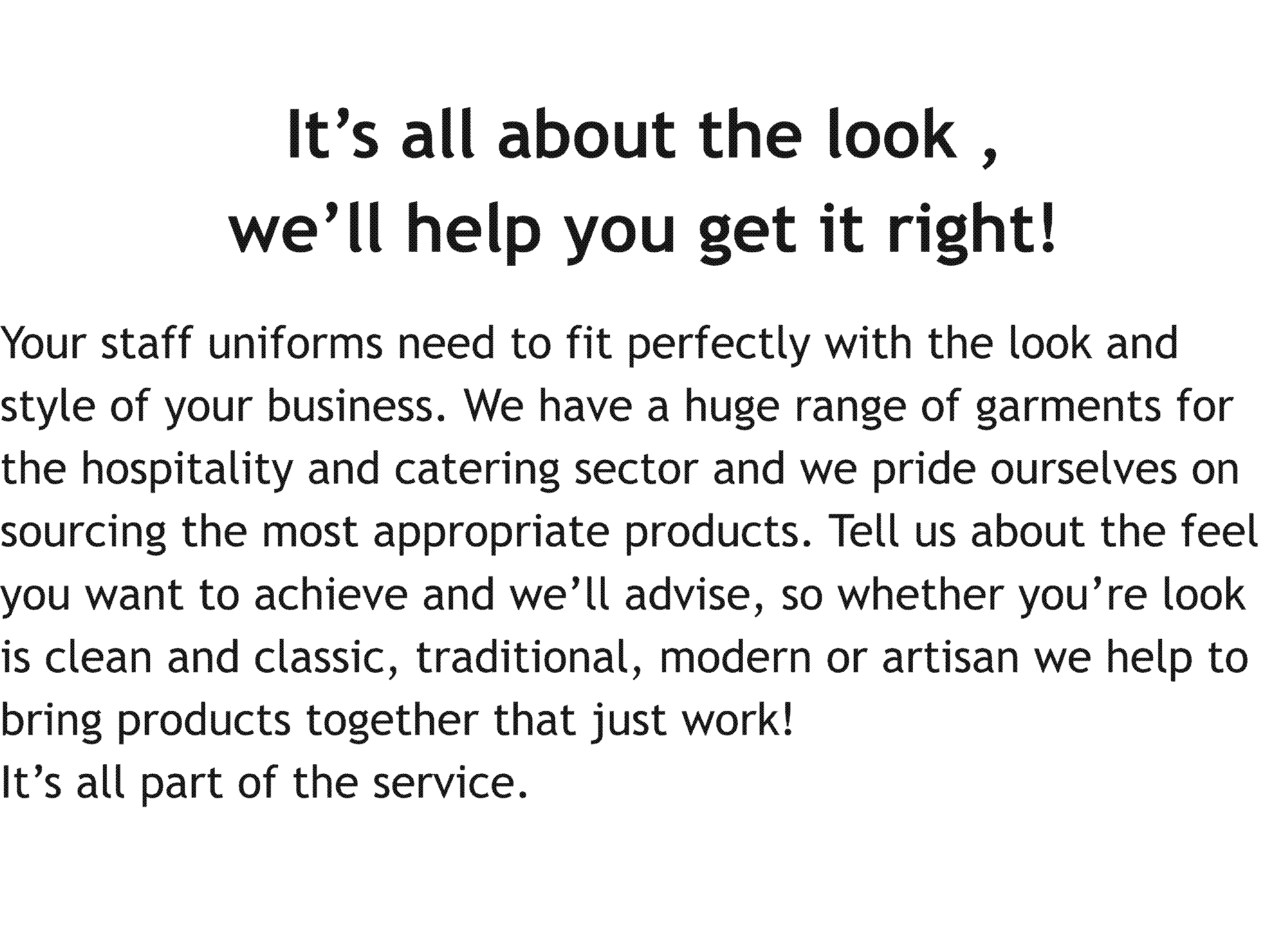 It's all about the look , we'll help you get it right! Your staff uniforms need to fit perfectly with the look and style of your business. We have a huge range of garments for the hospitality and catering sector and we pride ourselves on sourcing the most appropriate products. Tell us about the feel you want to achieve and we'll advise, so whether you're look is clean and classic, traditional, modern or artisan we help to bring products together that just work! It's all part of the service.
